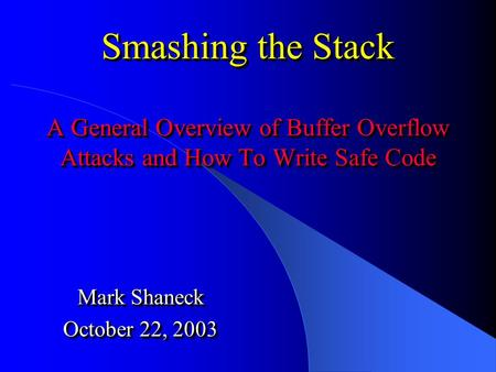 Smashing the Stack A General Overview of Buffer Overflow Attacks and How To Write Safe Code Mark Shaneck October 22, 2003 Mark Shaneck October 22, 2003.