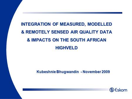 INTEGRATION OF MEASURED, MODELLED & REMOTELY SENSED AIR QUALITY DATA & IMPACTS ON THE SOUTH AFRICAN HIGHVELD Kubeshnie Bhugwandin - November 2009.