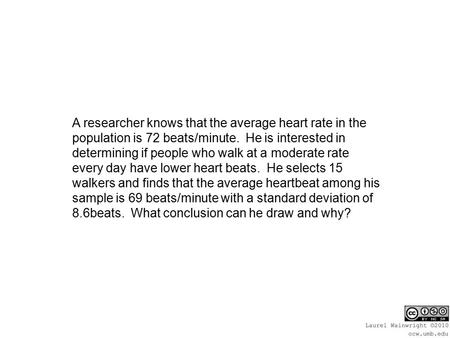 A researcher knows that the average heart rate in the population is 72 beats/minute. He is interested in determining if people who walk at a moderate rate.