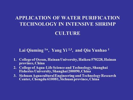 APPLICATION OF WATER PURIFICATION TECHNOLOGY IN INTENSIVE SHRIMP CULTURE Lai Qiuming 1 *, Yang Yi 2,3, and Qiu Yunhao 1 1.College of Ocean, Hainan University,