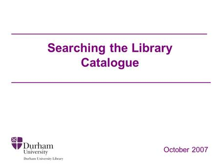 Searching the Library Catalogue October 2007. Objectives To help you to: Locate material on your reading list in the library and online Find information.