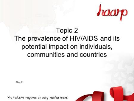 Topic 2 The prevalence of HIV/AIDS and its potential impact on individuals, communities and countries Slide 2.1.