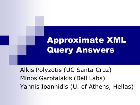 Approximate XML Query Answers Alkis Polyzotis (UC Santa Cruz) Minos Garofalakis (Bell Labs) Yannis Ioannidis (U. of Athens, Hellas)
