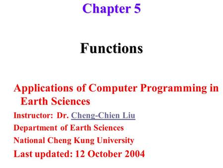 Functions Applications of Computer Programming in Earth Sciences Instructor: Dr. Cheng-Chien LiuCheng-Chien Liu Department of Earth Sciences National Cheng.