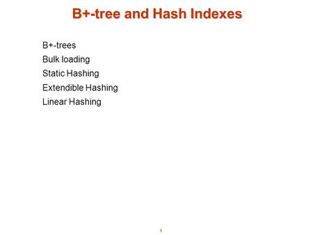 1 B+-tree and Hash Indexes B+-trees Bulk loading Static Hashing Extendible Hashing Linear Hashing.
