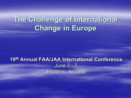 The Challenge of International Change in Europe 19 th Annual FAA/JAA International Conference June 3 - 7 Phoenix, Arizona.