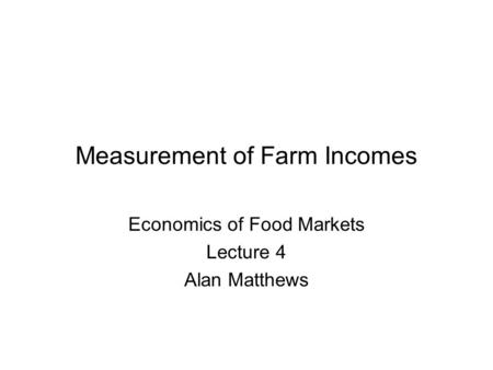 Measurement of Farm Incomes Economics of Food Markets Lecture 4 Alan Matthews.