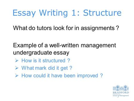 Essay Writing 1: Structure What do tutors look for in assignments ? Example of a well-written management undergraduate essay  How is it structured ? 