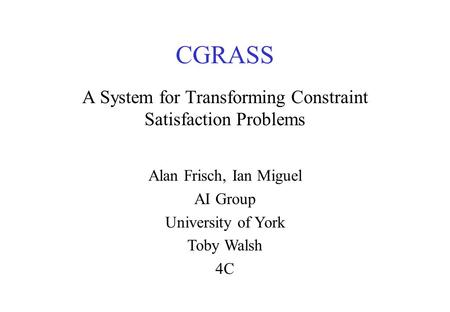 CGRASS A System for Transforming Constraint Satisfaction Problems Alan Frisch, Ian Miguel AI Group University of York Toby Walsh 4C.