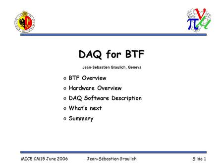 MICE CM15 June 2006Jean-Sébastien GraulichSlide 1 DAQ for BTF o BTF Overview o Hardware Overview o DAQ Software Description o What's next o Summary Jean-Sebastien.
