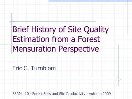 Brief History of Site Quality Estimation from a Forest Mensuration Perspective Eric C. Turnblom ESRM 410 - Forest Soils and Site Productivity - Autumn.