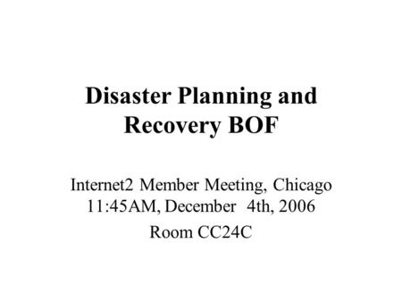 Disaster Planning and Recovery BOF Internet2 Member Meeting, Chicago 11:45AM, December 4th, 2006 Room CC24C.