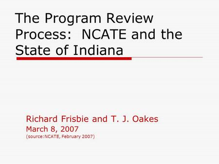 The Program Review Process: NCATE and the State of Indiana Richard Frisbie and T. J. Oakes March 8, 2007 (source:NCATE, February 2007)