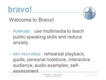 Bravo! kara blond  nicole reynolds stanford university 2002 Welcome to Bravo! PURPOSE: use multimedia to teach public speaking skills and reduce anxiety.