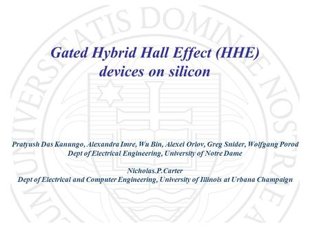 Gated Hybrid Hall Effect (HHE) devices on silicon Pratyush Das Kanungo, Alexandra Imre, Wu Bin, Alexei Orlov, Greg Snider, Wolfgang Porod Dept of Electrical.