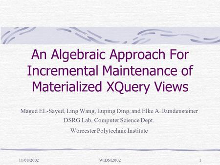 11/08/2002WIDM20021 An Algebraic Approach For Incremental Maintenance of Materialized XQuery Views Maged EL-Sayed, Ling Wang, Luping Ding, and Elke A.