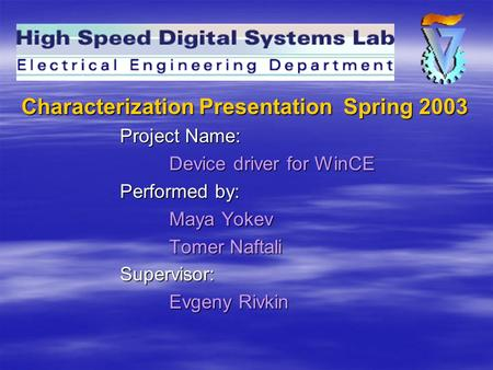 Characterization Presentation Spring 2003 Project Name: Device driver for WinCE Performed by: Maya Yokev Tomer Naftali Supervisor: Evgeny Rivkin.