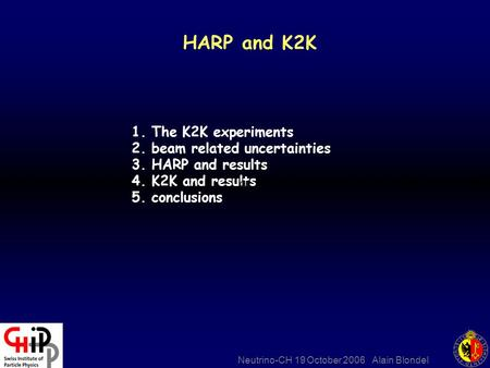 Neutrino-CH 19 October 2006 Alain Blondel HARP and K2K 1. The K2K experiments 2. beam related uncertainties 3. HARP and results 4. K2K and results 5. conclusions.