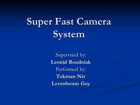 Super Fast Camera System Supervised by: Leonid Boudniak Performed by: Tokman Niv Levenbroun Guy.