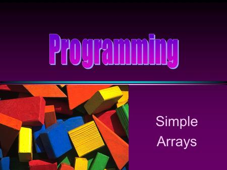 Simple Arrays COMP104 Lecture 11 / Slide 2 Arrays * An array is a collection of data elements that are of the same type (e.g., a collection of integers,characters,