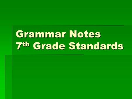 Grammar Notes 7 th Grade Standards. Sentence types  Declarative: make a statement The weather is cloudy today.  Interrogative: asks a questions Is the.