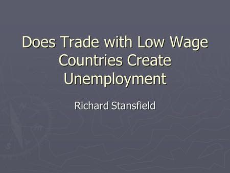 Does Trade with Low Wage Countries Create Unemployment Richard Stansfield.