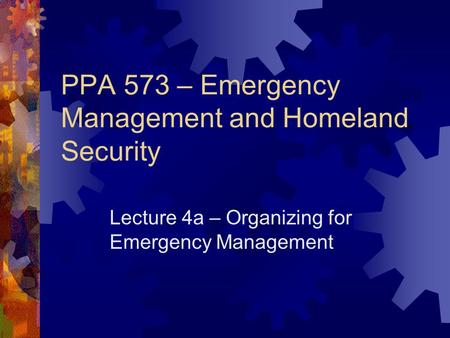PPA 573 – Emergency Management and Homeland Security Lecture 4a – Organizing for Emergency Management.