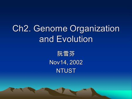 Ch2. Genome Organization and Evolution 阮雪芬 Nov14, 2002 NTUST.