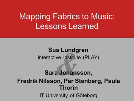 & Sara Johansson, Fredrik Nilsson, Pär Stenberg, Paula Thorin IT University of Göteborg Mapping Fabrics to Music: Lessons Learned Sus Lundgren Interactive.