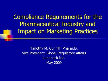 Compliance Requirements for the Pharmaceutical Industry and Impact on Marketing Practices Timothy M. Cunniff, Pharm.D. Vice President, Global Regulatory.