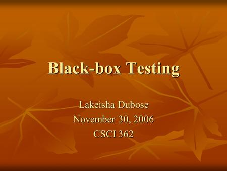 Black-box Testing Lakeisha Dubose November 30, 2006 CSCI 362.