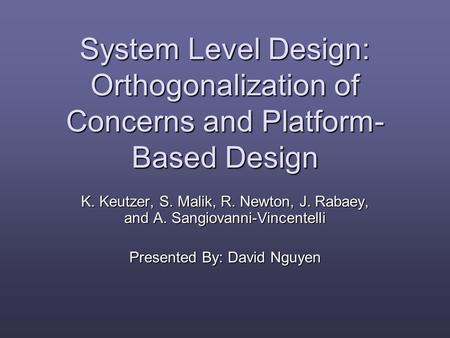 System Level Design: Orthogonalization of Concerns and Platform- Based Design K. Keutzer, S. Malik, R. Newton, J. Rabaey, and A. Sangiovanni-Vincentelli.