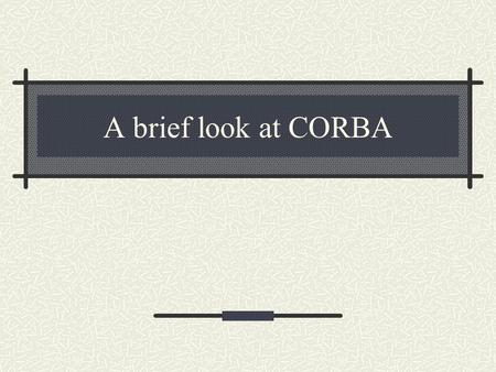 A brief look at CORBA. What is CORBA Common Object Request Broker Architecture developed by OMG Combine benefits of OO and distributed computing Distributed.