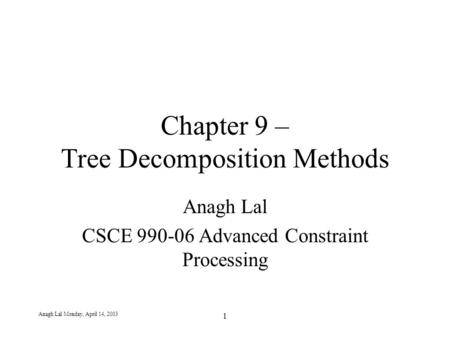 Anagh Lal Monday, April 14, 2003 1 Chapter 9 – Tree Decomposition Methods Anagh Lal CSCE 990-06 Advanced Constraint Processing.