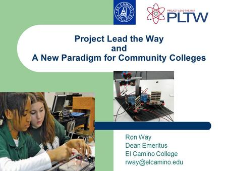 Project Lead the Way and A New Paradigm for Community Colleges Ron Way Dean Emeritus El Camino College