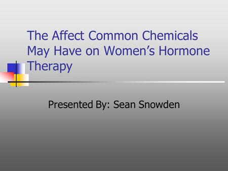 The Affect Common Chemicals May Have on Women's Hormone Therapy Presented By: Sean Snowden.