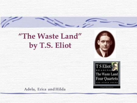 """The Waste Land"" by T.S. Eliot Adela, Erica and Hilda."