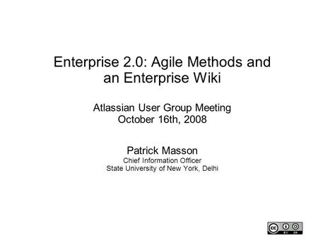 Enterprise 2.0: Agile Methods and an Enterprise Wiki Atlassian User Group Meeting October 16th, 2008 Patrick Masson Chief Information Officer State University.