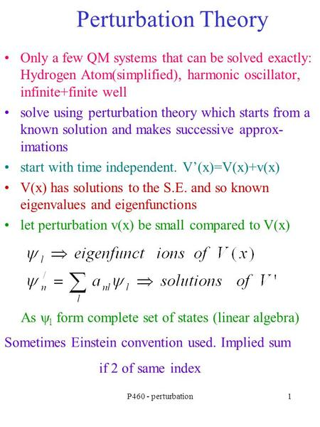 P460 - perturbation1 Perturbation Theory Only a few QM systems that can be solved exactly: Hydrogen Atom(simplified), harmonic oscillator, infinite+finite.