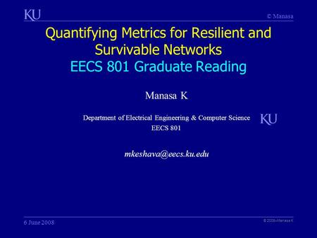 © Manasa Quantifying Metrics for Resilient and Survivable Networks EECS 801 Graduate Reading © 2008–Manasa K 6 June 2008 Manasa K Department of Electrical.