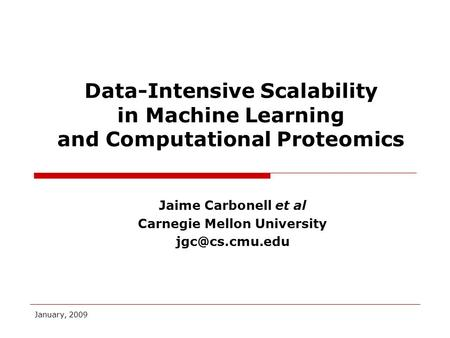 January, 2009 Jaime Carbonell et al Carnegie Mellon University Data-Intensive Scalability in Machine Learning and Computational Proteomics.