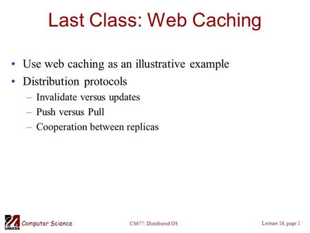 Computer Science Lecture 16, page 1 CS677: Distributed OS Last Class: Web Caching Use web caching as an illustrative example Distribution protocols –Invalidate.