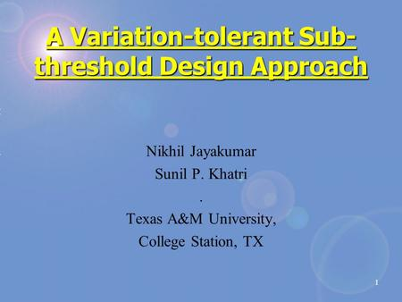 1 A Variation-tolerant Sub- threshold Design Approach Nikhil Jayakumar Sunil P. Khatri. Texas A&M University, College Station, TX.