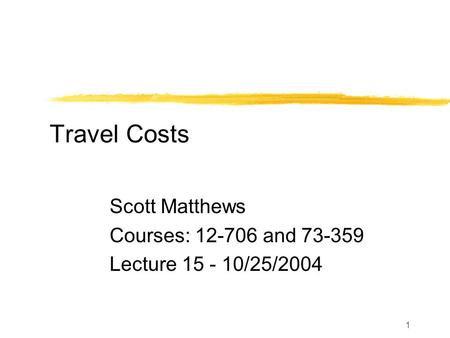 1 Travel Costs Scott Matthews Courses: 12-706 and 73-359 Lecture 15 - 10/25/2004.