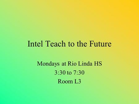 Intel Teach to the Future Mondays at Rio Linda HS 3:30 to 7:30 Room L3.