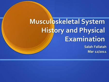 Musculoskeletal System History and Physical Examination Salah Fallatah Mar 12/2011.
