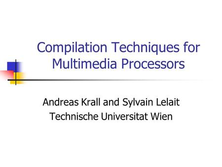 Compilation Techniques for Multimedia Processors Andreas Krall and Sylvain Lelait Technische Universitat Wien.