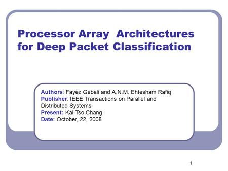 1 Processor Array Architectures for Deep Packet Classification Authors: Fayez Gebali and A.N.M. Ehtesham Rafiq Publisher: IEEE Transactions on Parallel.
