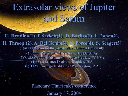 Extrasolar views of Jupiter and Saturn Planetary Timescales conference January 17, 2004 Planetary Timescales conference January 17, 2004 U. Dyudina(1),