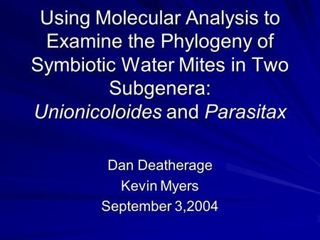 Using Molecular Analysis to Examine the Phylogeny of Symbiotic Water Mites in Two Subgenera: Unionicoloides and Parasitax Dan Deatherage Kevin Myers September.